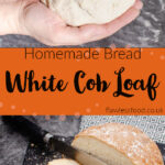 Pin images of our Homemade Bread-White Cob Loaf with the top image with the bread dough being held by hands and the bottom image of the bread cooked and been sliced with a silver knife